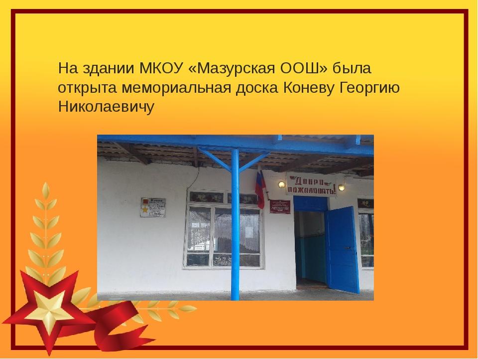 На здании МКОУ «Мазурская ООШ» была открыта мемориальная доска Коневу Георгию...