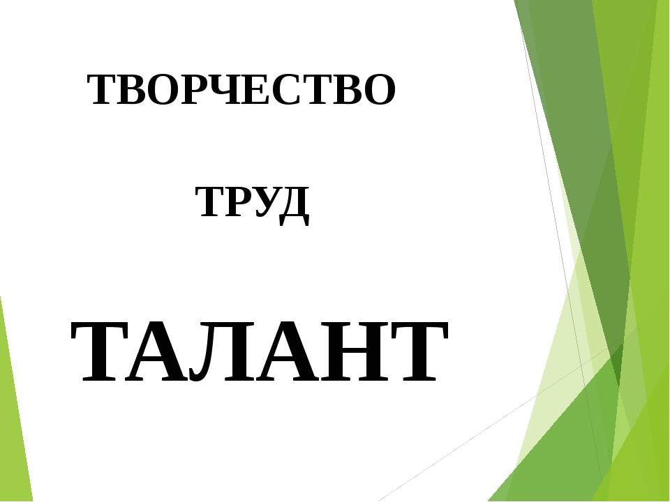 ТВОРЧЕСТВО ТРУД ТАЛАНТ