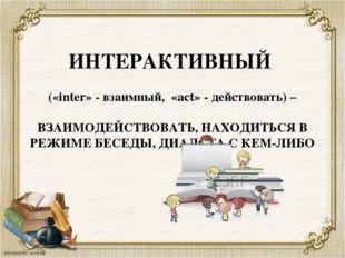 ИНТЕРАКТИВНЫЙ («inter» - взаимный, «act» - действовать) – ВЗАИМОДЕЙСТВОВАТЬ,