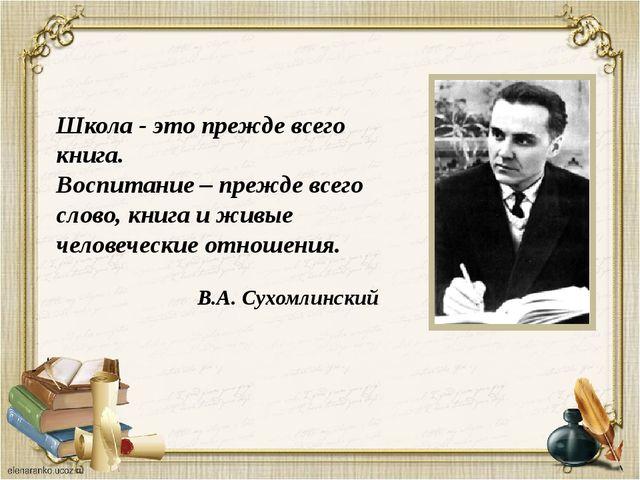 Школа - это прежде всего книга. Воспитание – прежде всего слово, книга и живы...