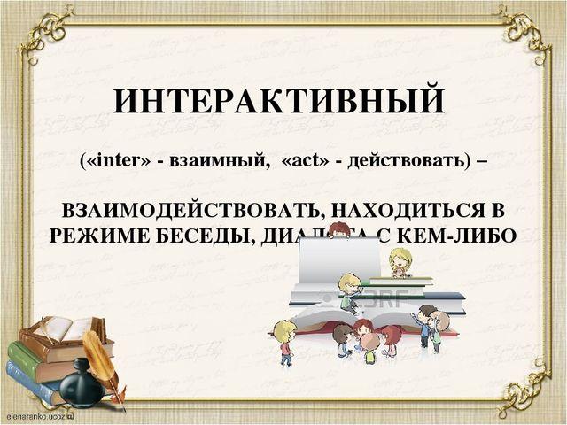 ИНТЕРАКТИВНЫЙ («inter» - взаимный, «act» - действовать) – ВЗАИМОДЕЙСТВОВАТЬ,...