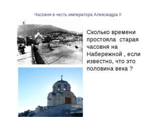 Часовня в честь императора Александра II Сколько времени простояла старая час