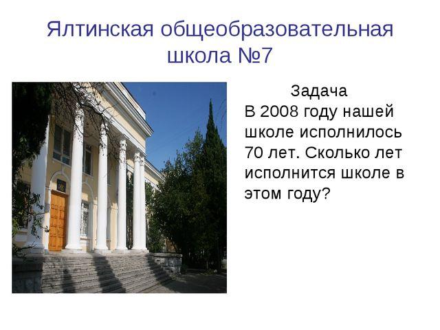 Ялтинская общеобразовательная школа №7 Задача В 2008 году нашей школе исполни...