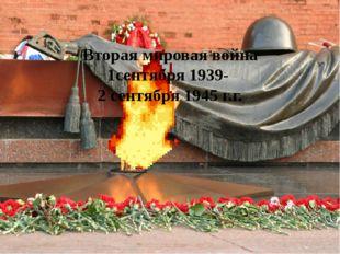 Вторая мировая война 1сентября 1939- 2 сентября 1945 г.г.