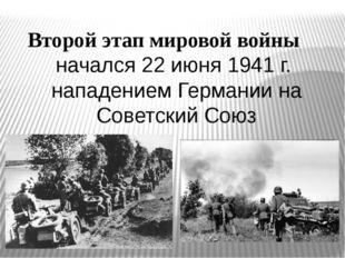 Второй этап мировой войны начался 22 июня 1941 г. нападением Германии на Сове