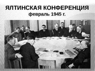 ЯЛТИНСКАЯ КОНФЕРЕНЦИЯ февраль 1945 г.