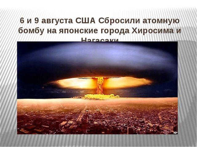 6 и 9 августа США Сбросили атомную бомбу на японские города Хиросима и Нагасаки