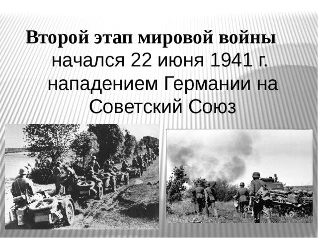 Второй этап мировой войны начался 22 июня 1941 г. нападением Германии на Сове...