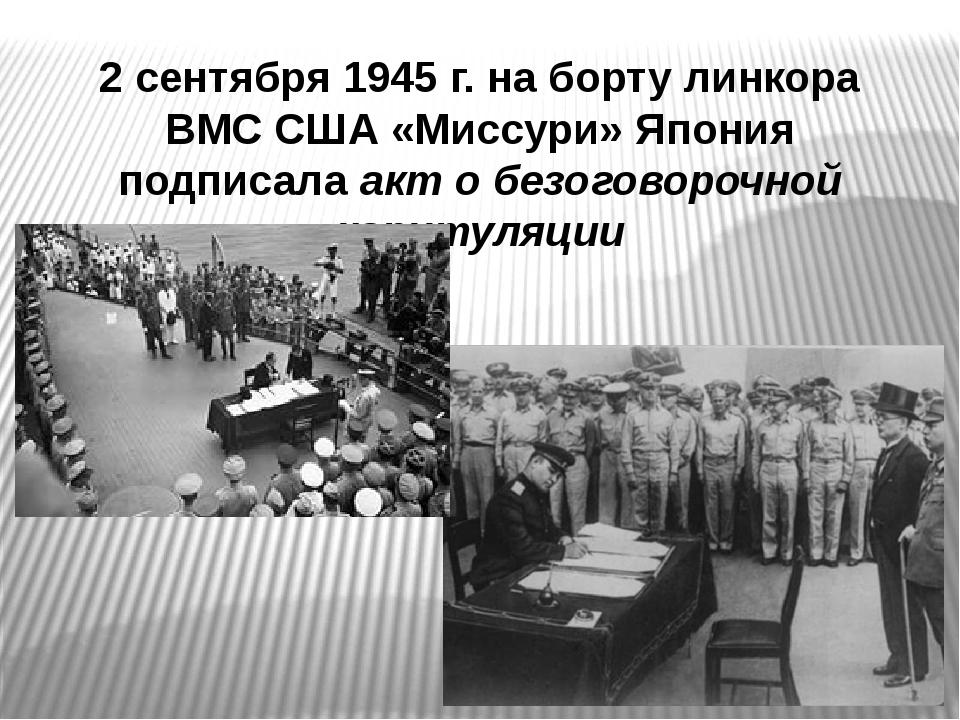 2 сентября 1945 г. на борту линкора ВМС США «Миссури» Япония подписала акт о...