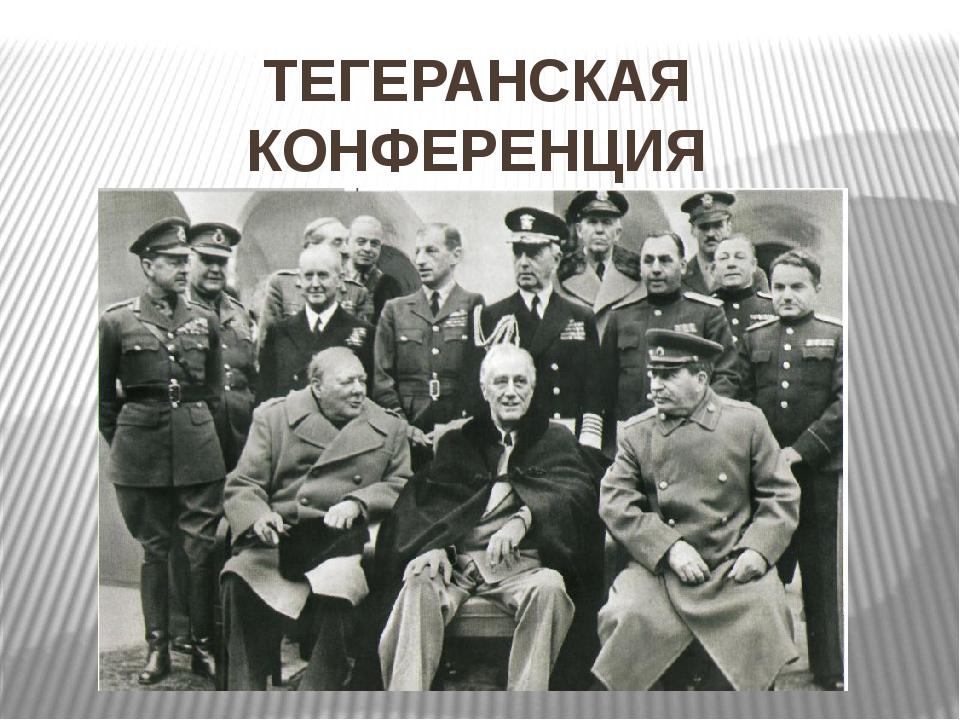 ТЕГЕРАНСКАЯ КОНФЕРЕНЦИЯ ноябрь 1943 г.