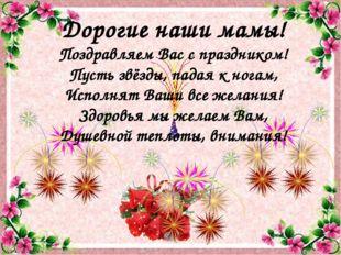 Дорогие наши мамы! Поздравляем Вас с праздником! Пусть звёзды, падая к ногам,