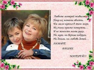 Любите матерей живыми, Пока их можете обнять, Им мало нужно в этом мире, Их