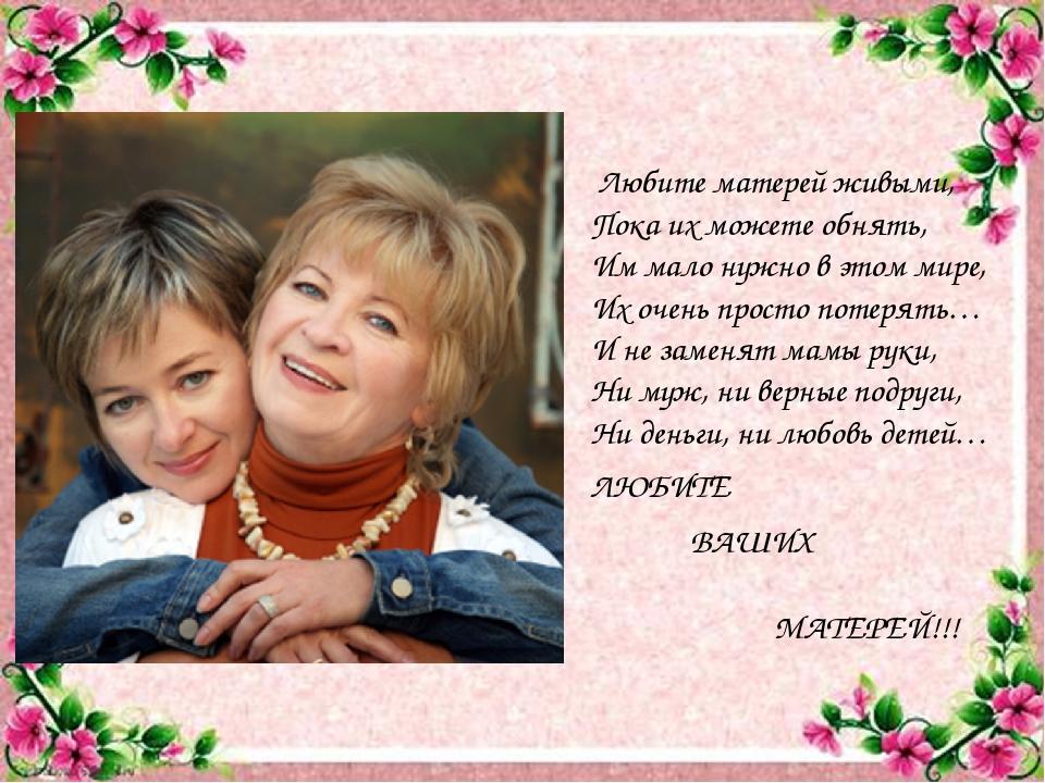 Любите матерей живыми, Пока их можете обнять, Им мало нужно в этом мире, Их...