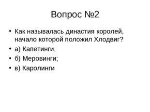 Вопрос №2 Как называлась династия королей, начало которой положил Хлодвиг? а)