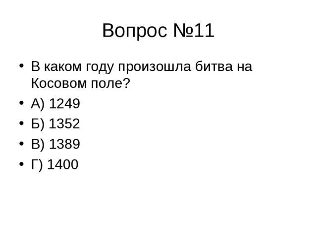 Вопрос №11 В каком году произошла битва на Косовом поле? А) 1249 Б) 1352 В) 1...