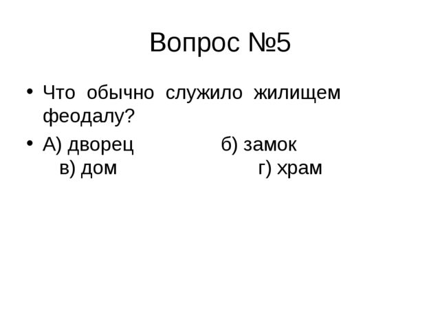 Вопрос №5 Что обычно служило жилищем феодалу? А) дворец б) замок в) дом г) храм