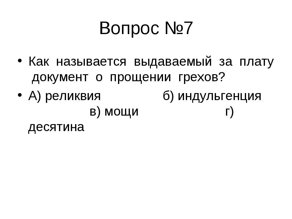 Вопрос №7 Как называется выдаваемый за плату документ о прощении грехов? А) р...
