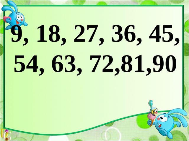 9, 18, 27, 36, 45, 54, 63, 72,81,90