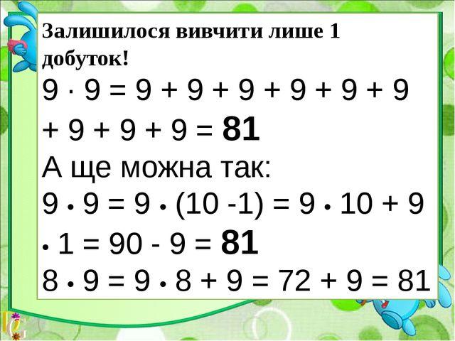 Залишилося вивчити лише 1 добуток! 9 ∙ 9 = 9 + 9 + 9 + 9 + 9 + 9 + 9 + 9 + 9...