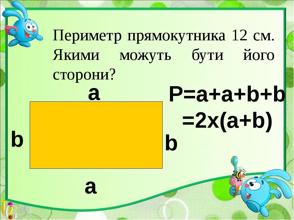 12=2х(4+2) 12=2х(5+1) P=а+a+b+b=2х(а+b) a=5см,b= 1см а b b а=4см,b= 2см а