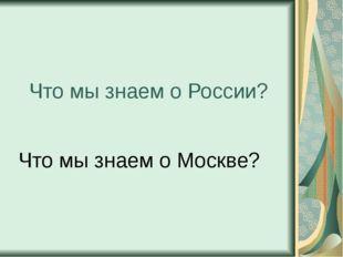 Что мы знаем о России? Что мы знаем о Москве?