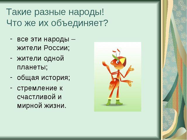 Такие разные народы! Что же их объединяет? все эти народы – жители России; жи...