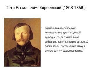 Пётр Васильевич Киреевский (1808-1856 ) Знаменитый фольклорист, исследователь
