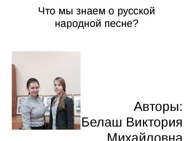Что мы знаем о русской народной песне? Авторы: Белаш Виктория Михайловна Васи...