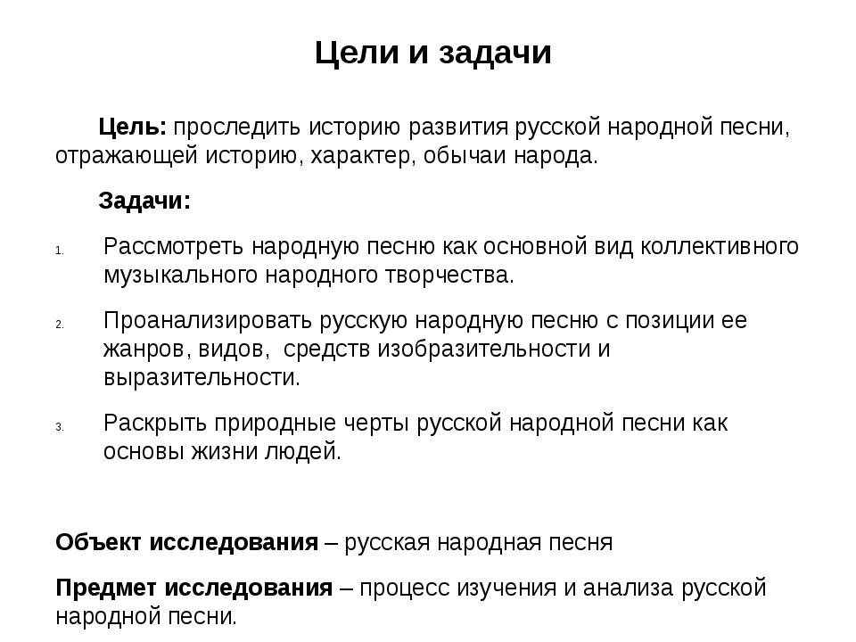 Цели и задачи Цель: проследить историю развития русской народной песни, отра...