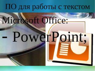 ПО для работы с текстом Microsoft Office: - PowerPoint;