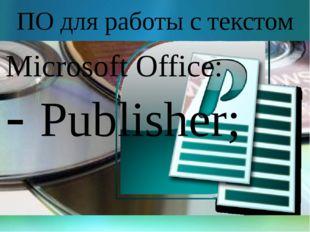 ПО для работы с текстом Microsoft Office: - Publisher;