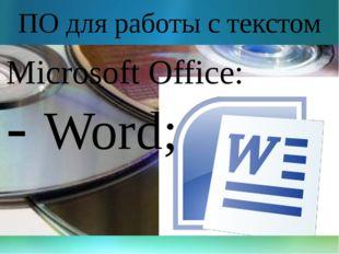 ПО для работы с текстом Microsoft Office: - Word;
