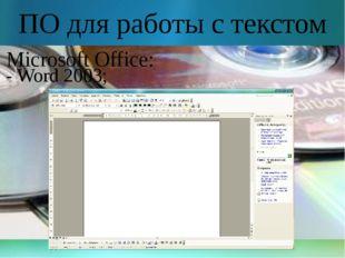 ПО для работы с текстом Microsoft Office: - Word 2003;