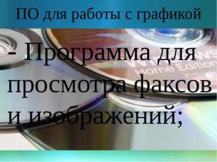 ПО для работы с графикой - Программа для просмотра факсов и изображений;