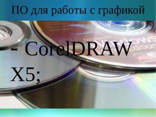 ПО для работы с графикой - CorelDRAW X5;