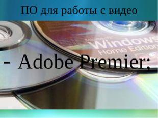 ПО для работы с видео - Adobe Premier;