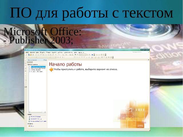 ПО для работы с текстом Microsoft Office: - Publisher 2003;