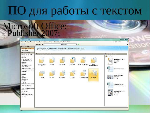 ПО для работы с текстом Microsoft Office: - Publisher 2007;