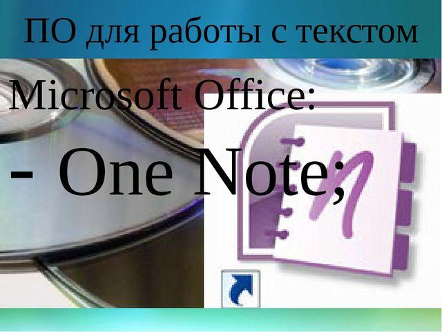 ПО для работы с текстом Microsoft Office: - One Note;