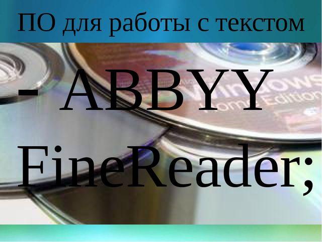 ПО для работы с текстом - ABBYY FineReader;