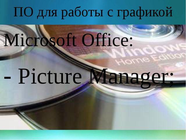 ПО для работы с графикой Microsoft Office: - Picture Manager;
