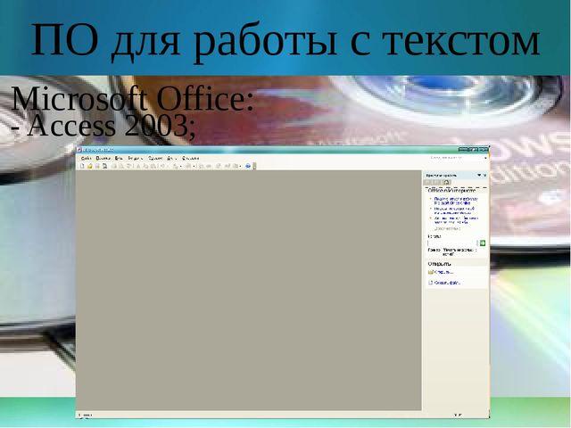 ПО для работы с текстом Microsoft Office: - Access 2003;