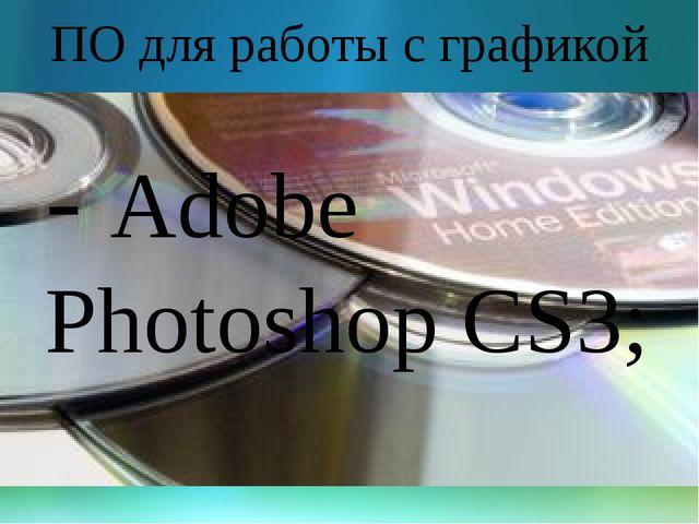 ПО для работы с графикой - Adobe Photoshop CS3;