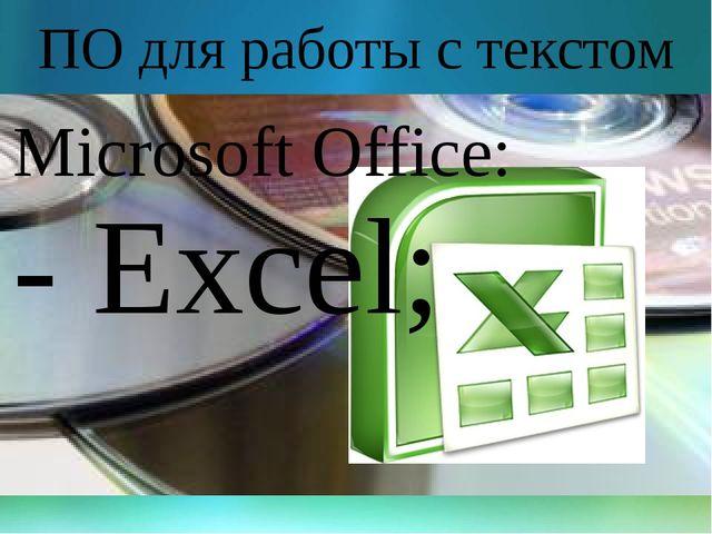 ПО для работы с текстом Microsoft Office: - Excel;