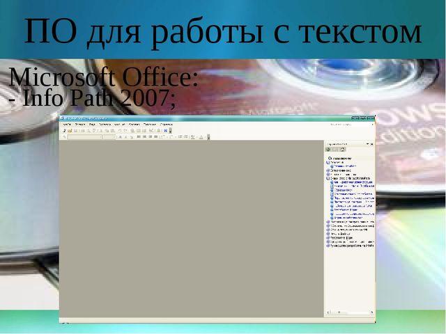ПО для работы с текстом Microsoft Office: - Info Path 2007;