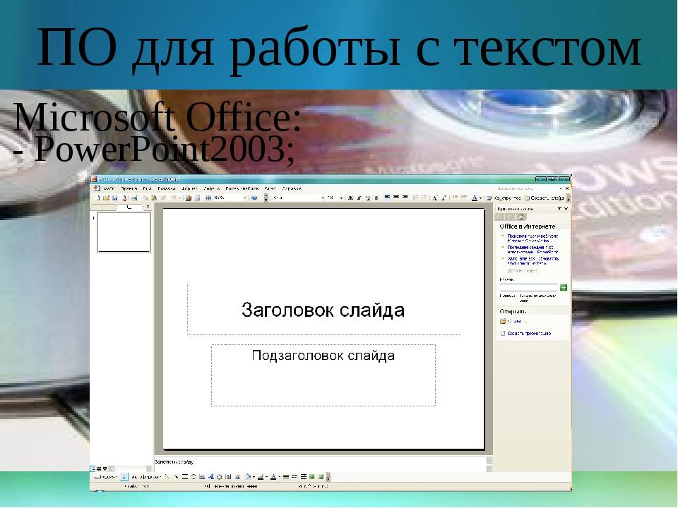 ПО для работы с текстом Microsoft Office: - PowerPoint2003;
