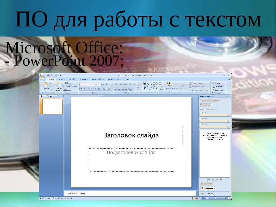ПО для работы с текстом Microsoft Office: - PowerPoint 2007;
