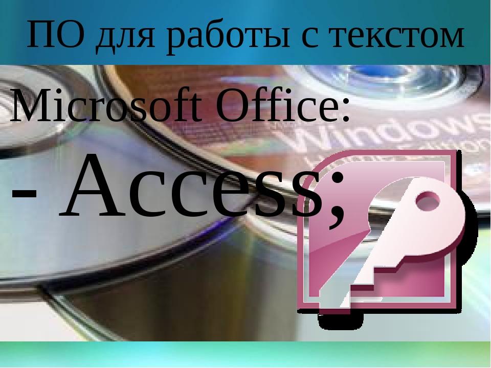 ПО для работы с текстом Microsoft Office: - Access;