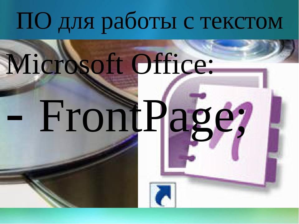 ПО для работы с текстом Microsoft Office: - FrontPage;