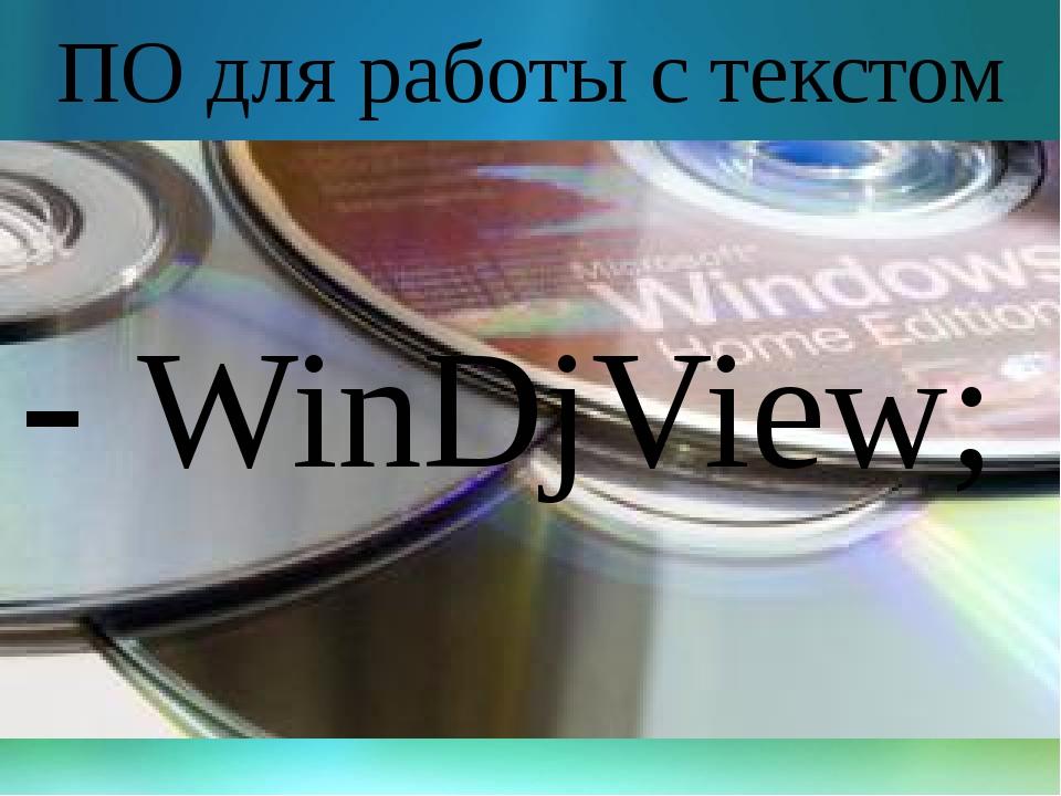 ПО для работы с текстом - WinDjView;